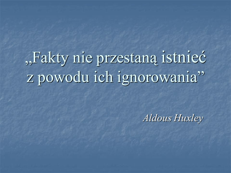 Fakty nie przestaną istnieć z powodu ich ignorowania Aldous Huxley