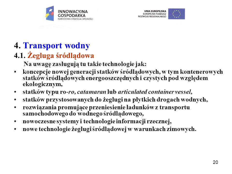20 4. Transport wodny 4.1. Żegluga śródlądowa Na uwagę zasługują tu takie technologie jak: koncepcje nowej generacji statków śródlądowych, w tym konte