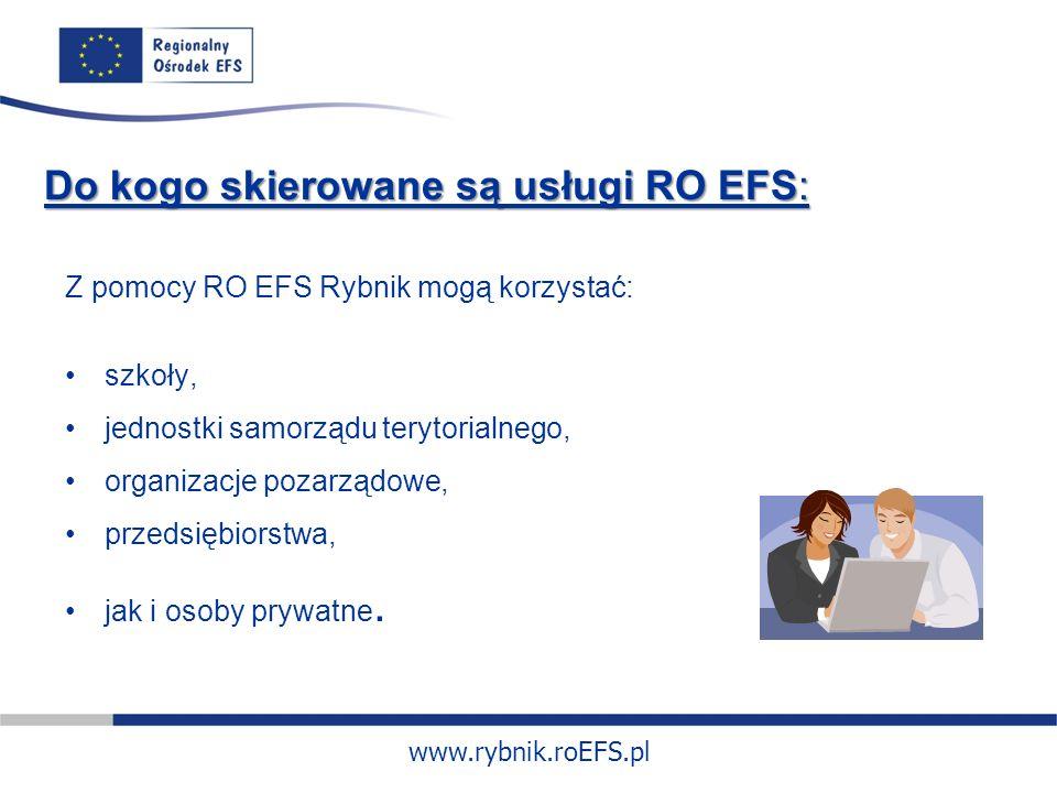 www.rybnik.roEFS.pl Do kogo skierowane są usługi RO EFS: Z pomocy RO EFS Rybnik mogą korzystać: szkoły, jednostki samorządu terytorialnego, organizacje pozarządowe, przedsiębiorstwa, jak i osoby prywatne.