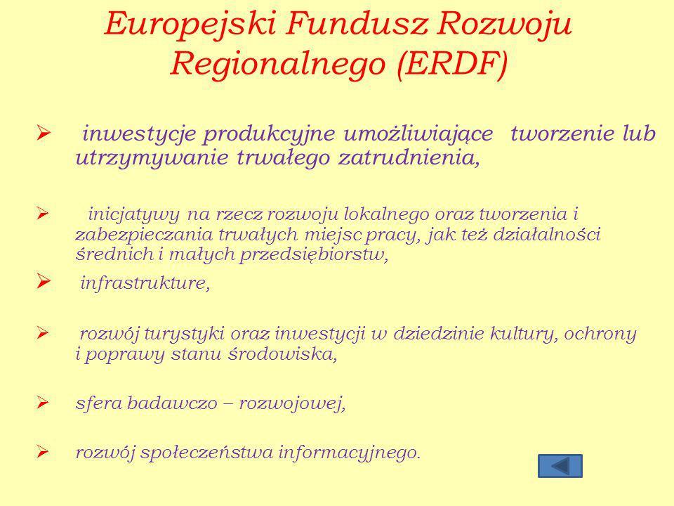 Europejski Fundusz Rozwoju Regionalnego (ERDF) inwestycje produkcyjne umożliwiające tworzenie lub utrzymywanie trwałego zatrudnienia, inicjatywy na rzecz rozwoju lokalnego oraz tworzenia i zabezpieczania trwałych miejsc pracy, jak też działalności średnich i małych przedsiębiorstw, infrastrukture, rozwój turystyki oraz inwestycji w dziedzinie kultury, ochrony i poprawy stanu środowiska, sfera badawczo – rozwojowej, rozwój społeczeństwa informacyjnego.
