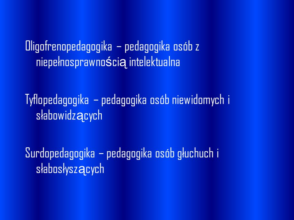 Oligofrenopedagogika – pedagogika osób z niepełnosprawno ś ci ą intelektualna Tyflopedagogika – pedagogika osób niewidomych i słabowidz ą cych Surdope