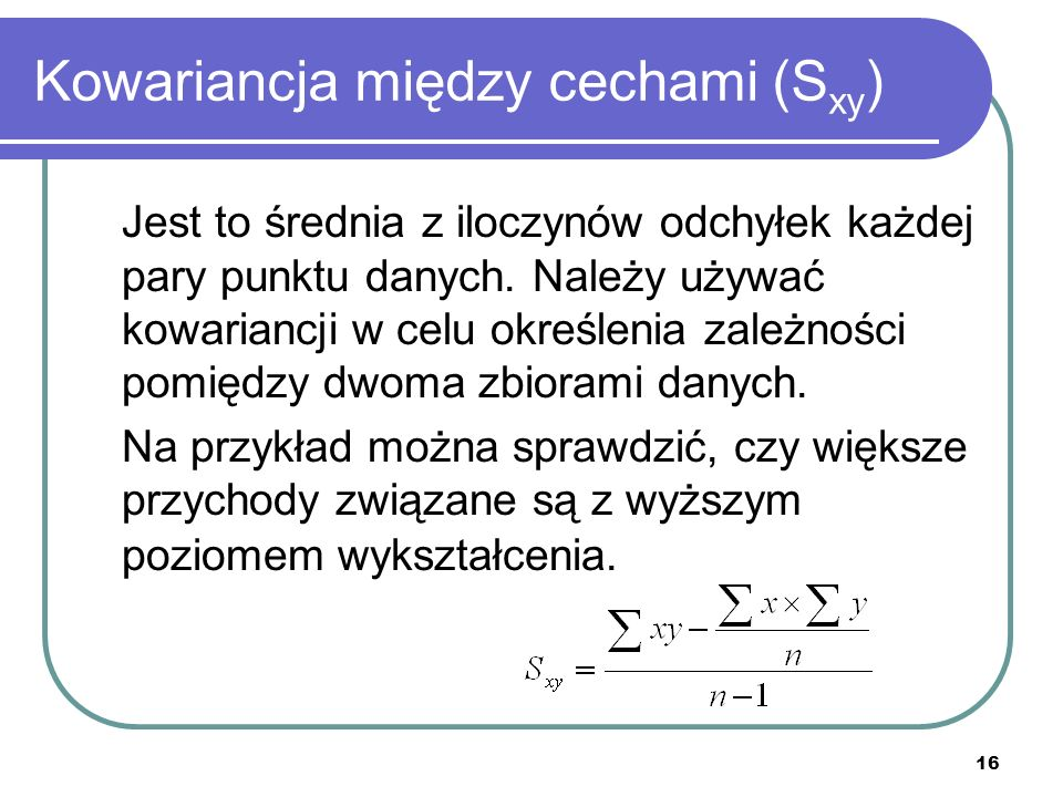 16 Kowariancja między cechami (S xy ) Jest to średnia z iloczynów odchyłek każdej pary punktu danych. Należy używać kowariancji w celu określenia zale