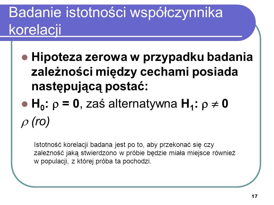 17 Badanie istotności współczynnika korelacji Hipoteza zerowa w przypadku badania zależności między cechami posiada następującą postać: H 0 : = 0, zaś