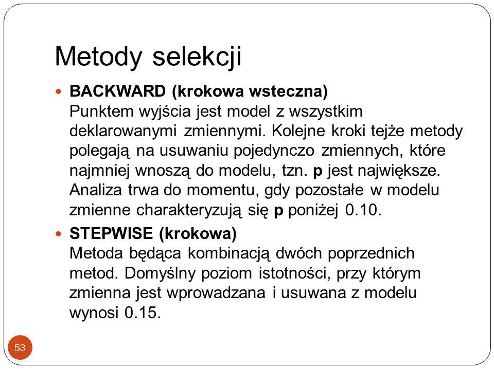 Metody selekcji 53 BACKWARD (krokowa wsteczna) Punktem wyjścia jest model z wszystkim deklarowanymi zmiennymi. Kolejne kroki tejże metody polegają na