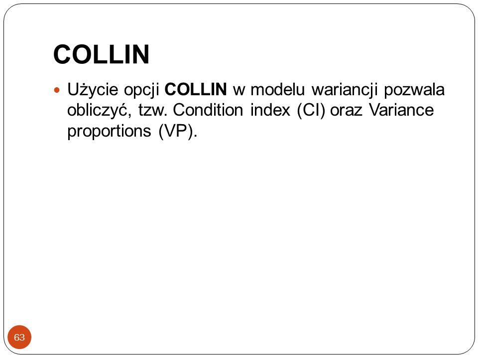 COLLIN 63 Użycie opcji COLLIN w modelu wariancji pozwala obliczyć, tzw. Condition index (CI) oraz Variance proportions (VP).