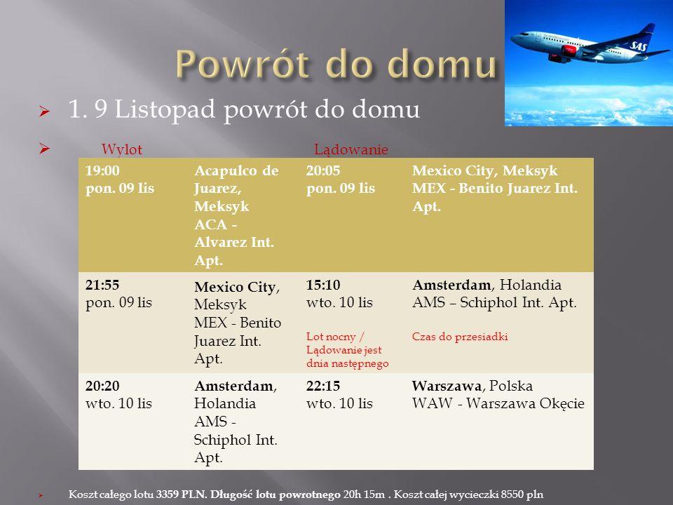 1. 9 Listopad powrót do domu Wylot Lądowanie Koszt całego lotu 3359 PLN. Długość lotu powrotnego 20h 15m. Koszt całej wycieczki 8550 pln 19:00 pon. 09