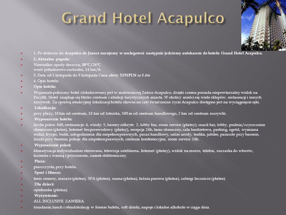 1. Po dotarciu do Acapulco de Juarez nocujemy w noclegowni następnie jedziemy autokarem do hotelu Grand Hotel Acapulco. 2. Aktualna pogoda: Niewielkie