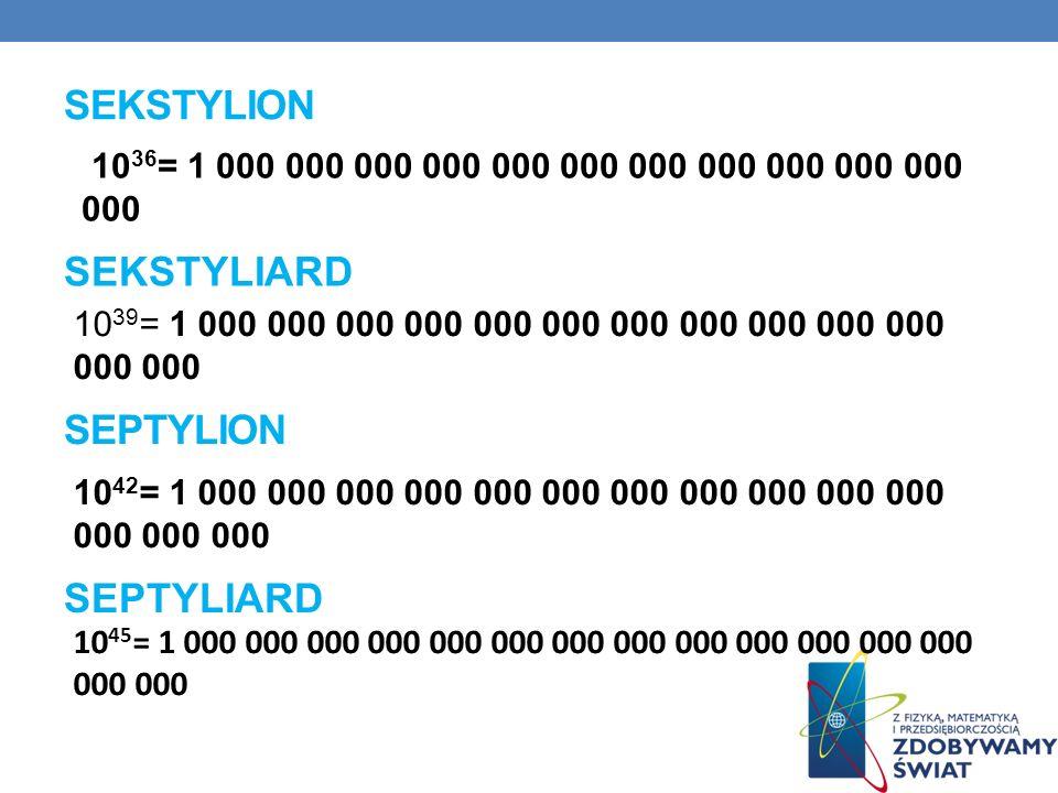 SEKSTYLION 10 36 = 1 000 000 000 000 000 000 000 000 000 000 000 000 SEKSTYLIARD 10 39 = 1 000 000 000 000 000 000 000 000 000 000 000 000 000 SEPTYLI