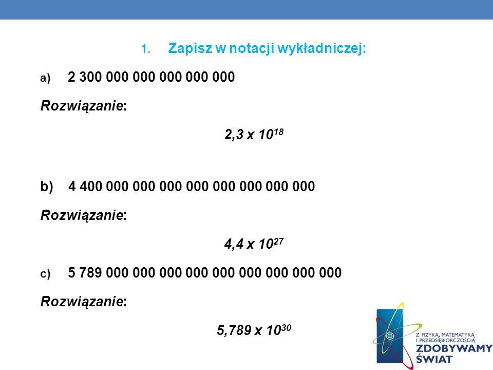 1. Zapisz w notacji wykładniczej: a) 2 300 000 000 000 000 000 Rozwiązanie: 2,3 x 10 18 b) 4 400 000 000 000 000 000 000 000 000 Rozwiązanie: 4,4 x 10