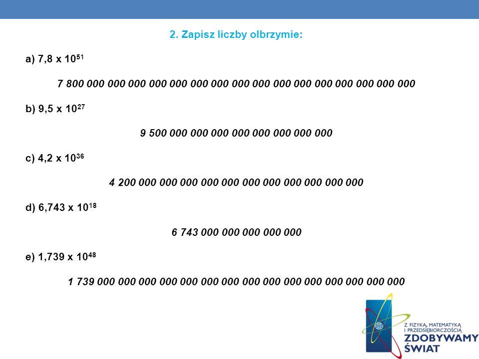 2. Zapisz liczby olbrzymie: a) 7,8 x 10 51 7 800 000 000 000 000 000 000 000 000 000 000 000 000 000 000 000 000 b) 9,5 x 10 27 9 500 000 000 000 000