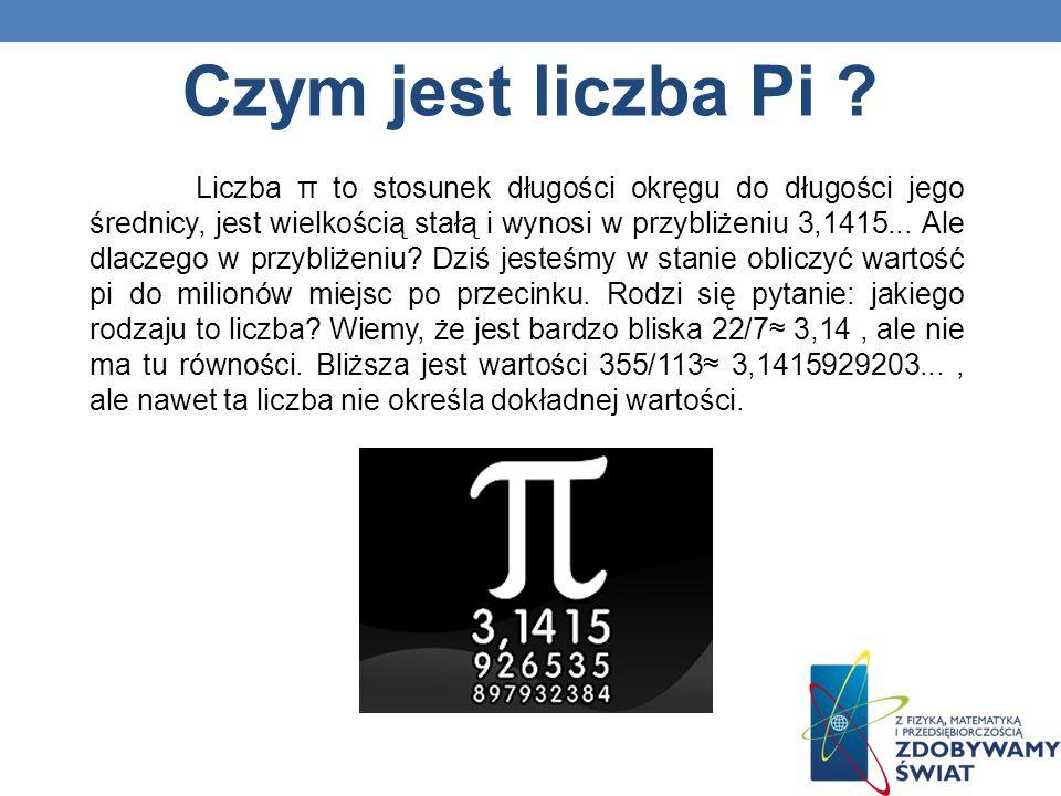 Czym jest liczba Pi ? Liczba π to stosunek długości okręgu do długości jego średnicy, jest wielkością stałą i wynosi w przybliżeniu 3,1415... Ale dlac
