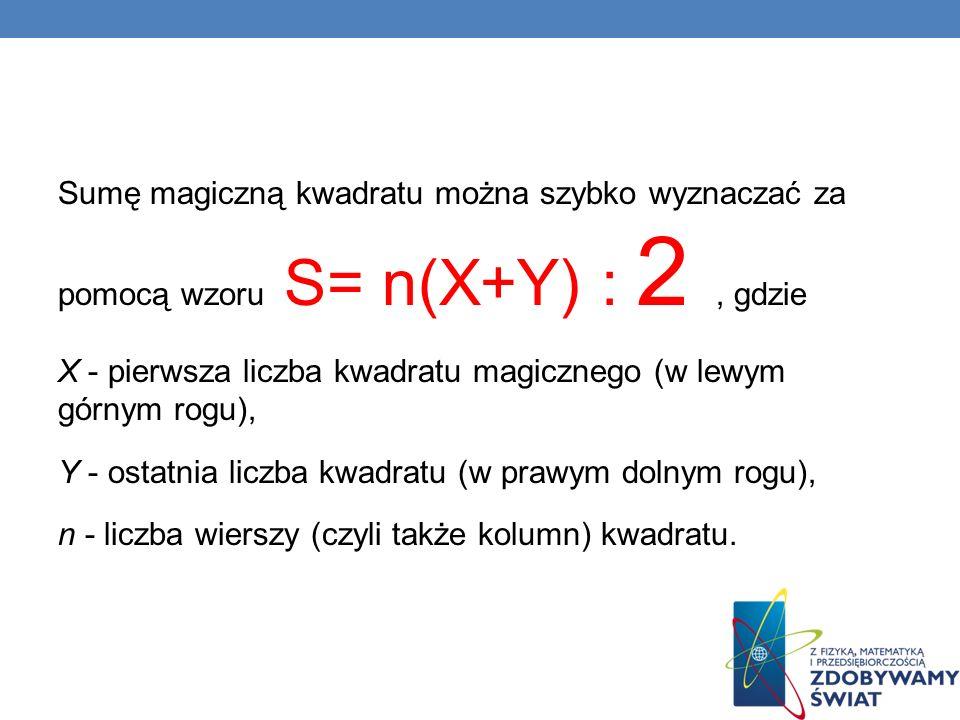 Sumę magiczną kwadratu można szybko wyznaczać za pomocą wzoru S= n(X+Y) : 2, gdzie X - pierwsza liczba kwadratu magicznego (w lewym górnym rogu), Y -