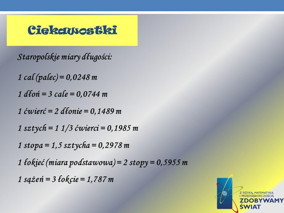 Ciekawostki Staropolskie miary długości: 1 cal (palec) = 0,0248 m 1 dłoń = 3 cale = 0,0744 m 1 ćwierć = 2 dłonie = 0,1489 m 1 sztych = 1 1/3 ćwierci =