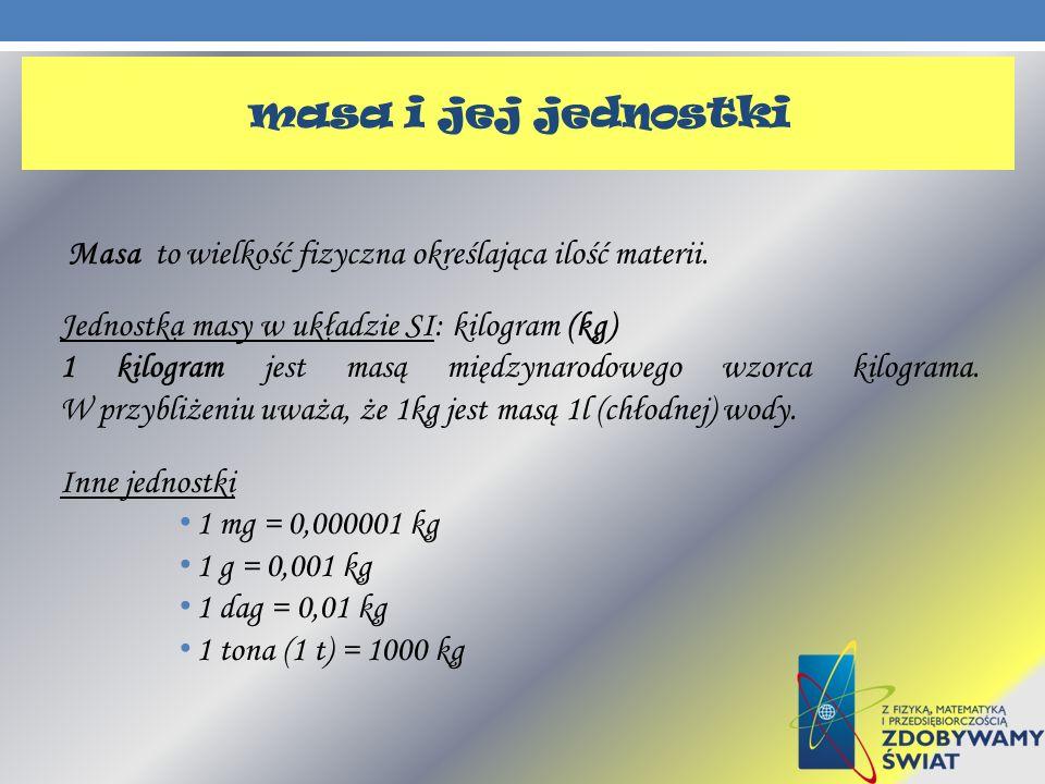 masa i jej jednostki Masa to wielkość fizyczna określająca ilość materii. Jednostka masy w układzie SI: kilogram (kg) 1 kilogram jest masą międzynarod