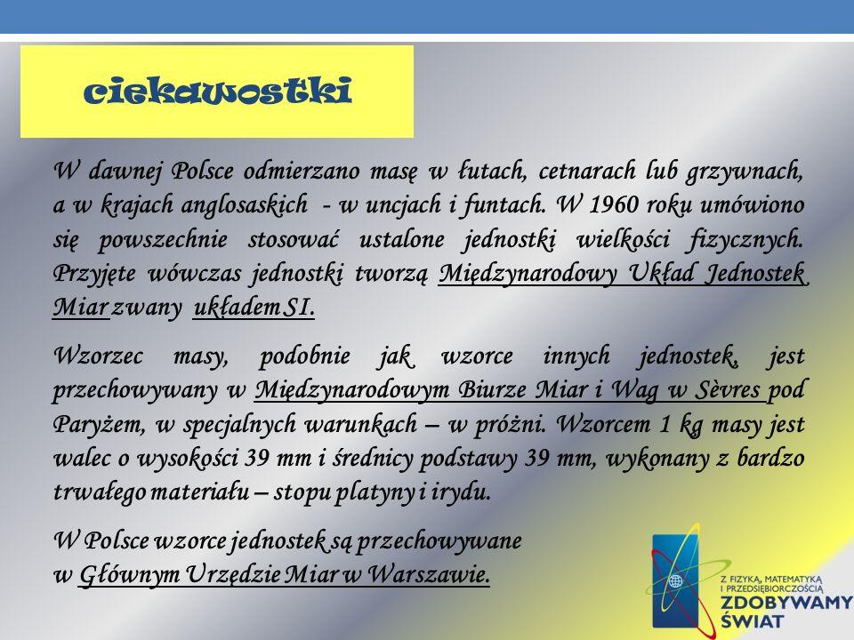 ciekawostki W dawnej Polsce odmierzano masę w łutach, cetnarach lub grzywnach, a w krajach anglosaskich - w uncjach i funtach. W 1960 roku umówiono si