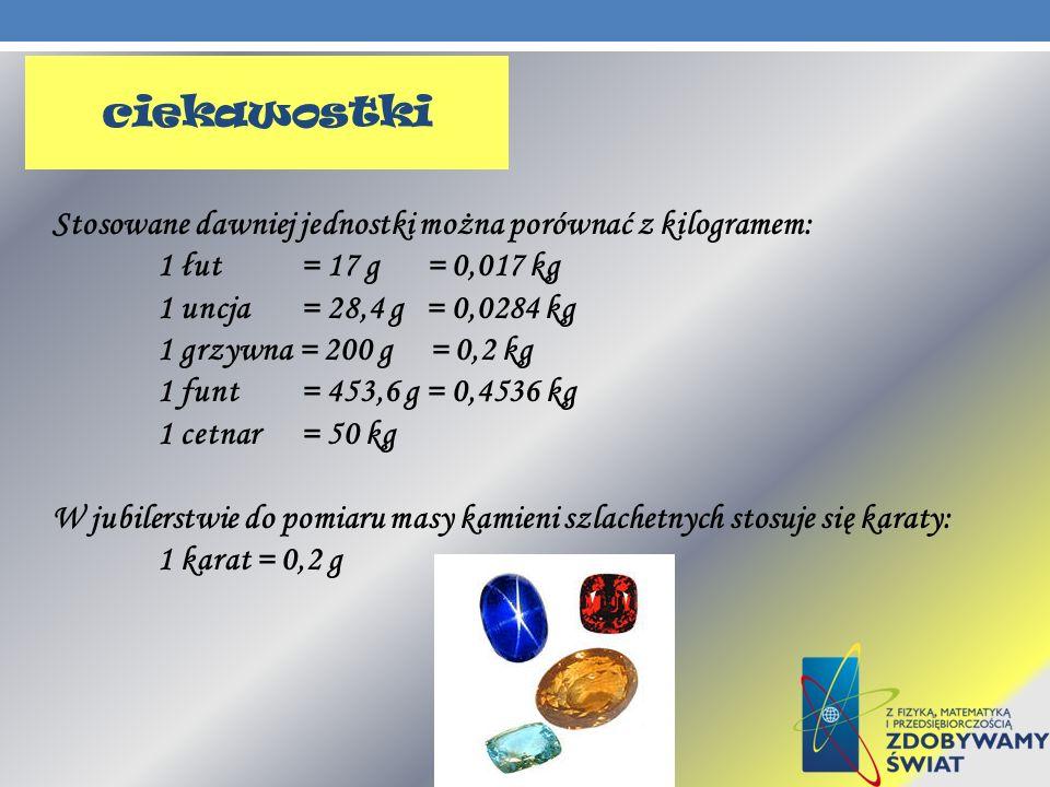 ciekawostki Stosowane dawniej jednostki można porównać z kilogramem: 1 łut = 17 g = 0,017 kg 1 uncja = 28,4 g = 0,0284 kg 1 grzywna = 200 g = 0,2 kg 1