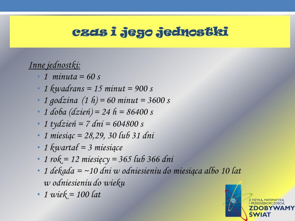 Inne jednostki: 1 minuta = 60 s 1 kwadrans = 15 minut = 900 s 1 godzina (1 h) = 60 minut = 3600 s 1 doba (dzień) = 24 h = 86400 s 1 tydzień = 7 dni =