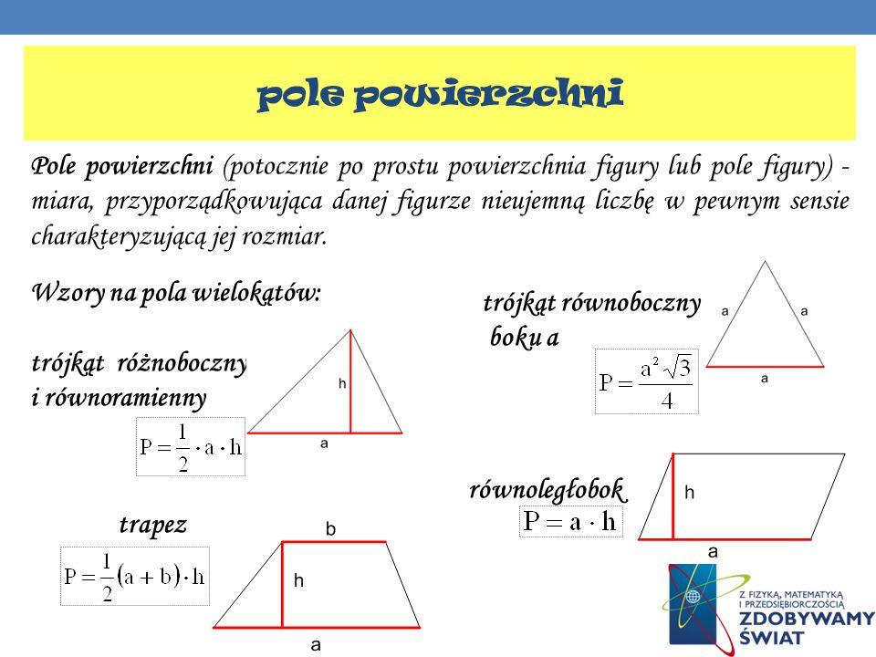 pole powierzchni Pole powierzchni (potocznie po prostu powierzchnia figury lub pole figury) - miara, przyporządkowująca danej figurze nieujemną liczbę