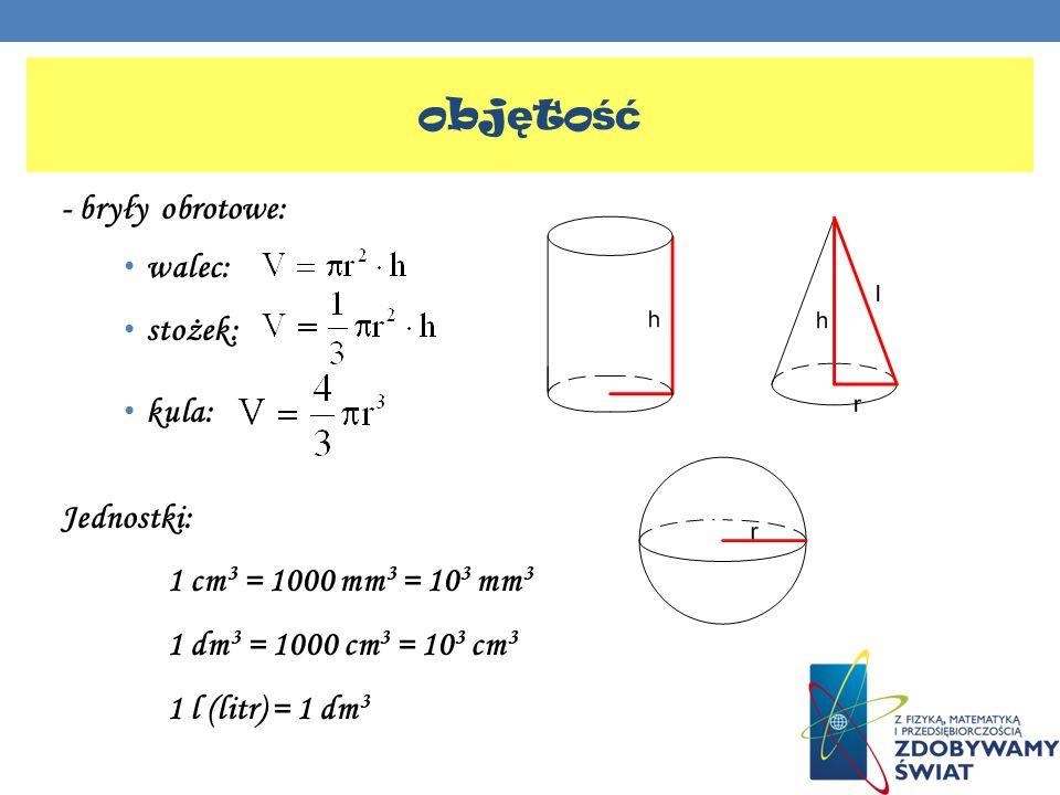 - bryły obrotowe: walec: stożek: kula: Jednostki: 1 cm 3 = 1000 mm 3 = 10 3 mm 3 1 dm 3 = 1000 cm 3 = 10 3 cm 3 1 l (litr) = 1 dm 3 obj ę to ść