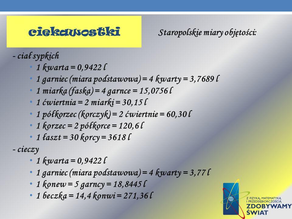 Staropolskie miary objętości: - ciał sypkich 1 kwarta = 0,9422 l 1 garniec (miara podstawowa) = 4 kwarty = 3,7689 l 1 miarka (faska) = 4 garnce = 15,0
