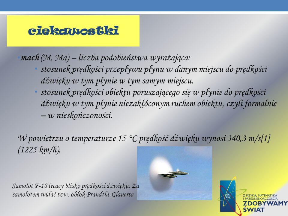 mach (M, Ma) – liczba podobieństwa wyrażająca: stosunek prędkości przepływu płynu w danym miejscu do prędkości dźwięku w tym płynie w tym samym miejsc