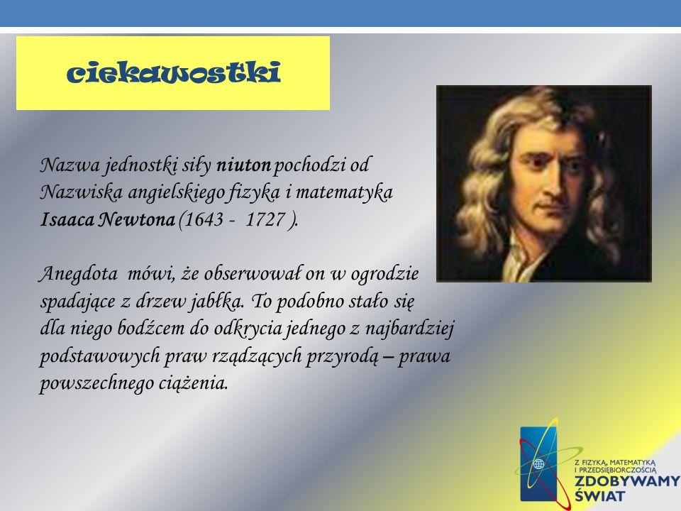 Nazwa jednostki siły niuton pochodzi od Nazwiska angielskiego fizyka i matematyka Isaaca Newtona (1643 - 1727 ). Anegdota mówi, że obserwował on w ogr