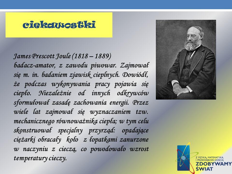 James Prescott Joule (1818 – 1889) badacz-amator, z zawodu piwowar. Zajmował się m. in. badaniem zjawisk cieplnych. Dowiódł, że podczas wykonywania pr