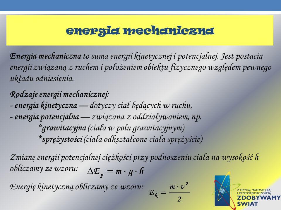 Energia mechaniczna to suma energii kinetycznej i potencjalnej. Jest postacią energii związaną z ruchem i położeniem obiektu fizycznego względem pewne