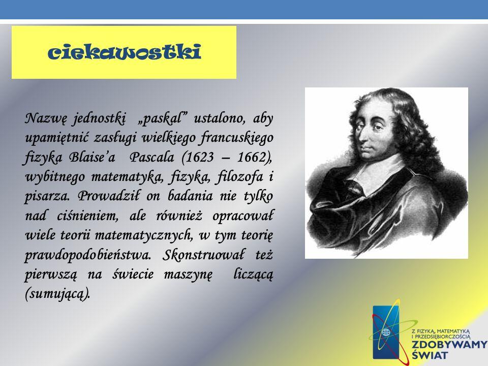 Nazwę jednostki paskal ustalono, aby upamiętnić zasługi wielkiego francuskiego fizyka Blaisea Pascala (1623 – 1662), wybitnego matematyka, fizyka, fil