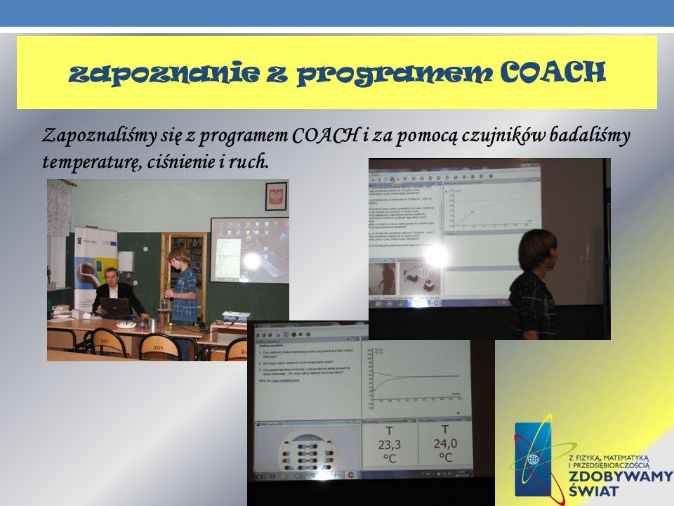 zapoznanie z programem COACH Zapoznaliśmy się z programem COACH i za pomocą czujników badaliśmy temperaturę, ciśnienie i ruch.