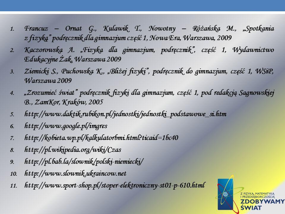 1. Francuz – Ornat G., Kulawik T., Nowotny – Różańska M., Spotkania z fizyką podręcznik dla gimnazjum część 1, Nowa Era, Warszawa, 2009 2. Kaczorowska