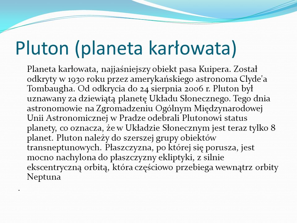 Pluton (planeta karłowata) Planeta karłowata, najjaśniejszy obiekt pasa Kuipera. Został odkryty w 1930 roku przez amerykańskiego astronoma Clyde'a Tom