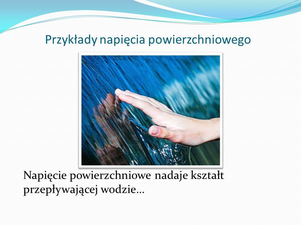 Przykłady napięcia powierzchniowego Napięcie powierzchniowe nadaje kształt przepływającej wodzie...