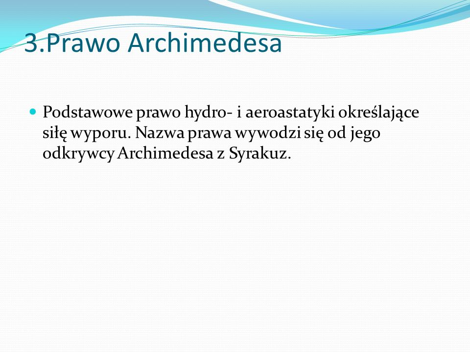 3.Prawo Archimedesa Podstawowe prawo hydro- i aeroastatyki określające siłę wyporu. Nazwa prawa wywodzi się od jego odkrywcy Archimedesa z Syrakuz.