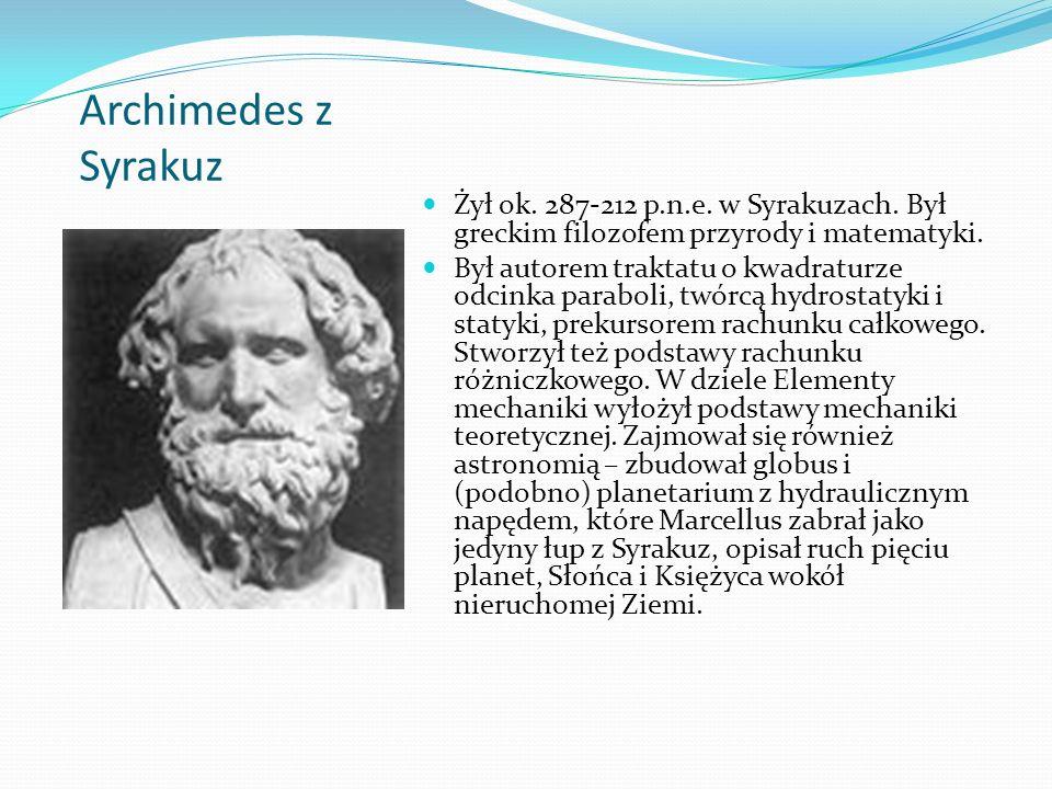 Archimedes z Syrakuz Żył ok. 287-212 p.n.e. w Syrakuzach. Był greckim filozofem przyrody i matematyki. Był autorem traktatu o kwadraturze odcinka para