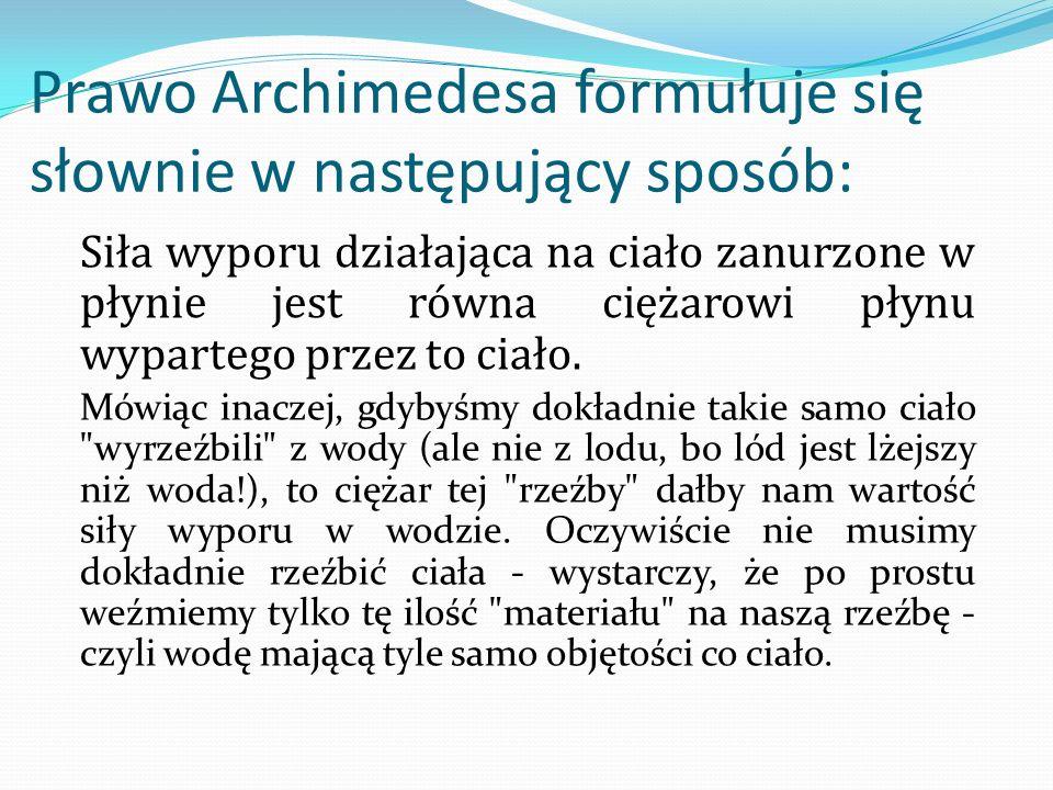 Prawo Archimedesa formułuje się słownie w następujący sposób: Siła wyporu działająca na ciało zanurzone w płynie jest równa ciężarowi płynu wypartego