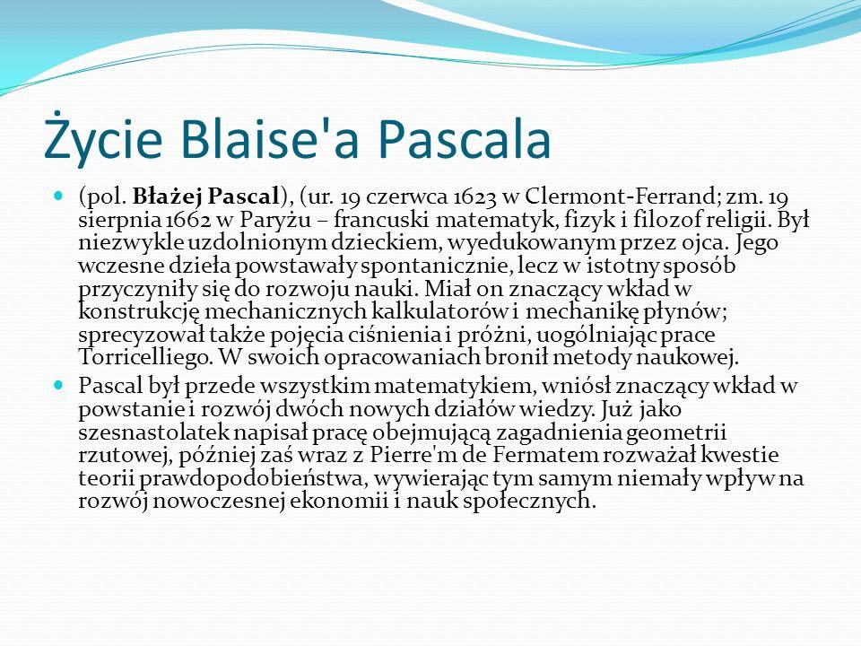 Życie Blaise'a Pascala (pol. Błażej Pascal), (ur. 19 czerwca 1623 w Clermont-Ferrand; zm. 19 sierpnia 1662 w Paryżu – francuski matematyk, fizyk i fil