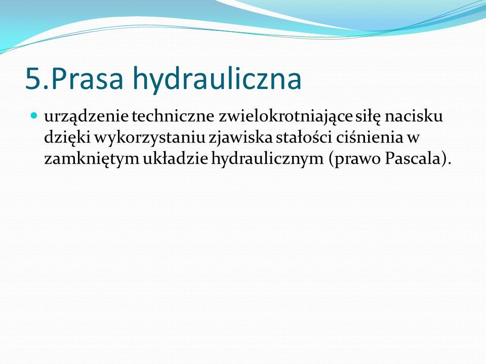 5.Prasa hydrauliczna urządzenie techniczne zwielokrotniające siłę nacisku dzięki wykorzystaniu zjawiska stałości ciśnienia w zamkniętym układzie hydra