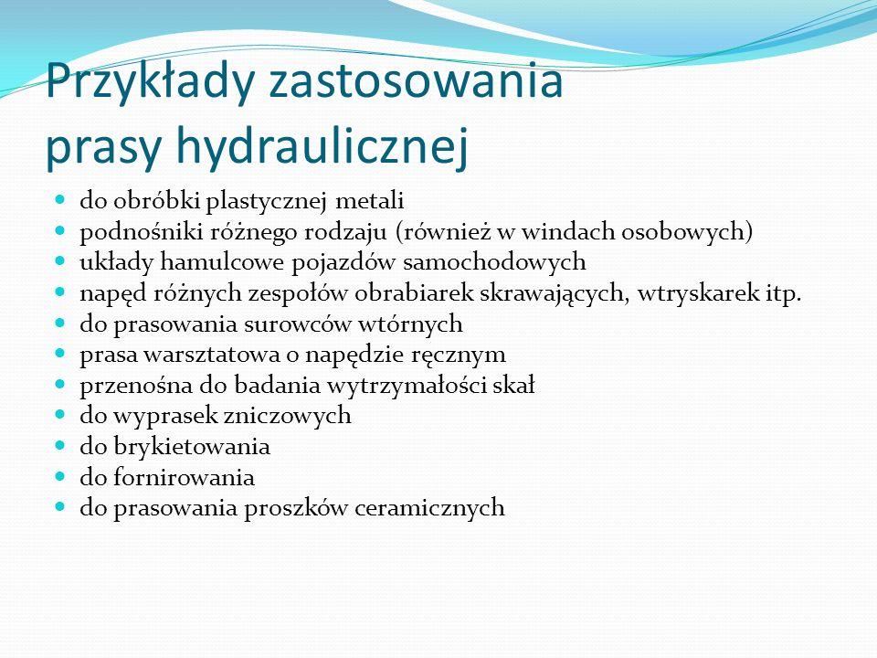 Przykłady zastosowania prasy hydraulicznej do obróbki plastycznej metali podnośniki różnego rodzaju (również w windach osobowych) układy hamulcowe poj