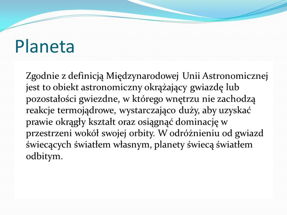 Planeta Zgodnie z definicją Międzynarodowej Unii Astronomicznej jest to obiekt astronomiczny okrążający gwiazdę lub pozostałości gwiezdne, w którego w