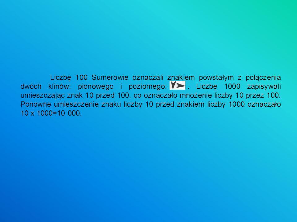 Liczbę 100 Sumerowie oznaczali znakiem powstałym z połączenia dwóch klinów: pionowego i poziomego:. Liczbę 1000 zapisywali umieszczając znak 10 przed