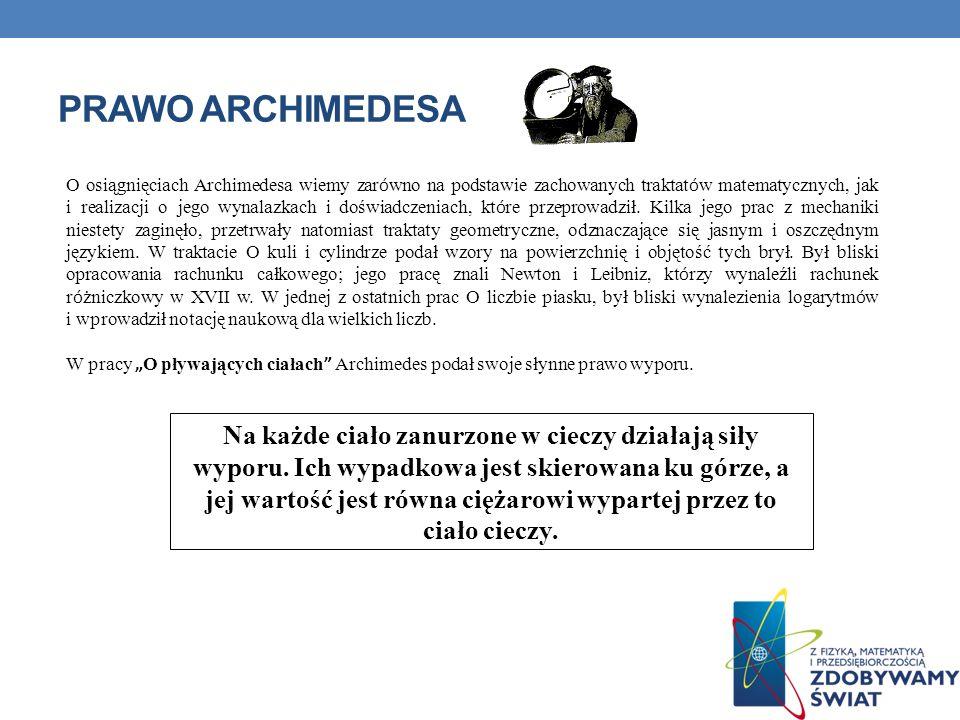 PRAWO ARCHIMEDESA O osiągnięciach Archimedesa wiemy zar ó wno na podstawie zachowanych traktat ó w matematycznych, jak i realizacji o jego wynalazkach i doświadczeniach, kt ó re przeprowadził.