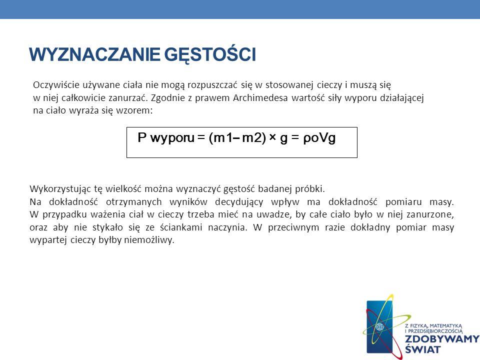 WYZNACZANIE GĘSTOŚCI P wyporu = (m1 – m2) × g = ρoVg Oczywiście używane ciała nie mogą rozpuszczać się w stosowanej cieczy i muszą się w niej całkowicie zanurzać.