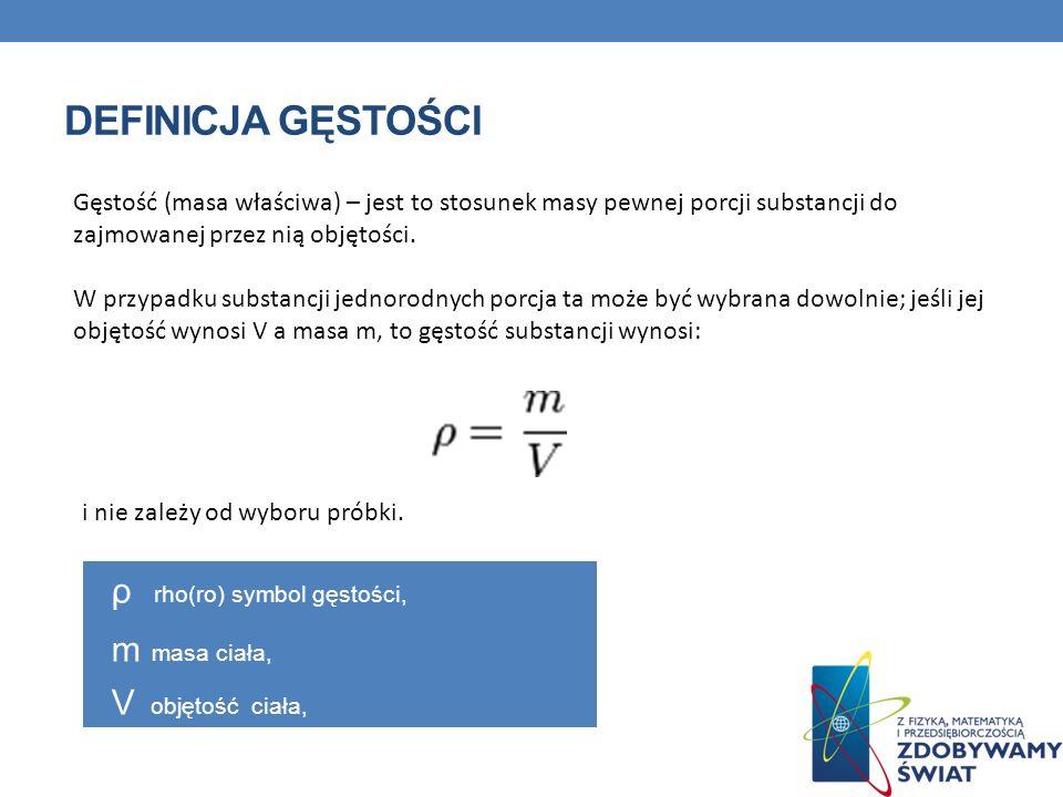 DEFINICJA GĘSTOŚCI Gęstość (masa właściwa) – jest to stosunek masy pewnej porcji substancji do zajmowanej przez nią objętości.