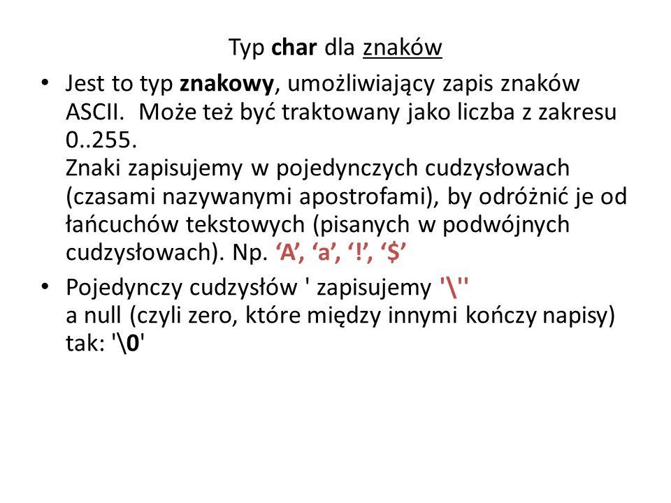 Typ char dla znaków Jest to typ znakowy, umożliwiający zapis znaków ASCII. Może też być traktowany jako liczba z zakresu 0..255. Znaki zapisujemy w po