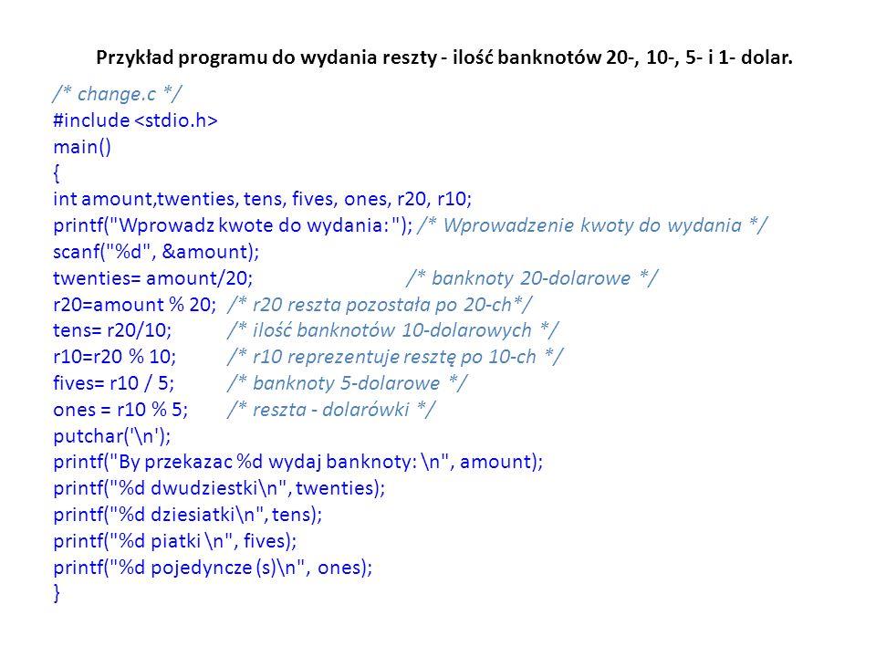 Przykład programu do wydania reszty - ilość banknotów 20-, 10-, 5- i 1- dolar. /* change.c */ #include main() { int amount,twenties, tens, fives, ones
