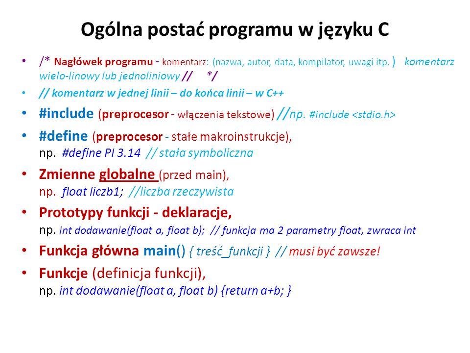 Ogólna postać programu w języku C /* Nagłówek programu - komentarz: (nazwa, autor, data, kompilator, uwagi itp. ) komentarz wielo-linowy lub jednolini