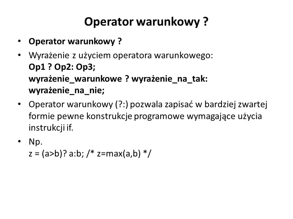 Operator warunkowy ? Wyrażenie z użyciem operatora warunkowego: Op1 ? Op2: Op3; wyrażenie_warunkowe ? wyrażenie_na_tak: wyrażenie_na_nie; Operator war