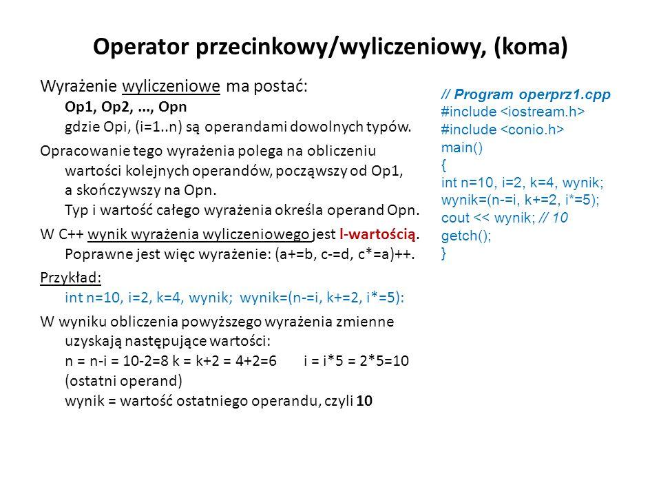 Operator przecinkowy/wyliczeniowy, (koma) Wyrażenie wyliczeniowe ma postać: Op1, Op2,..., Opn gdzie Opi, (i=1..n) są operandami dowolnych typów. Oprac