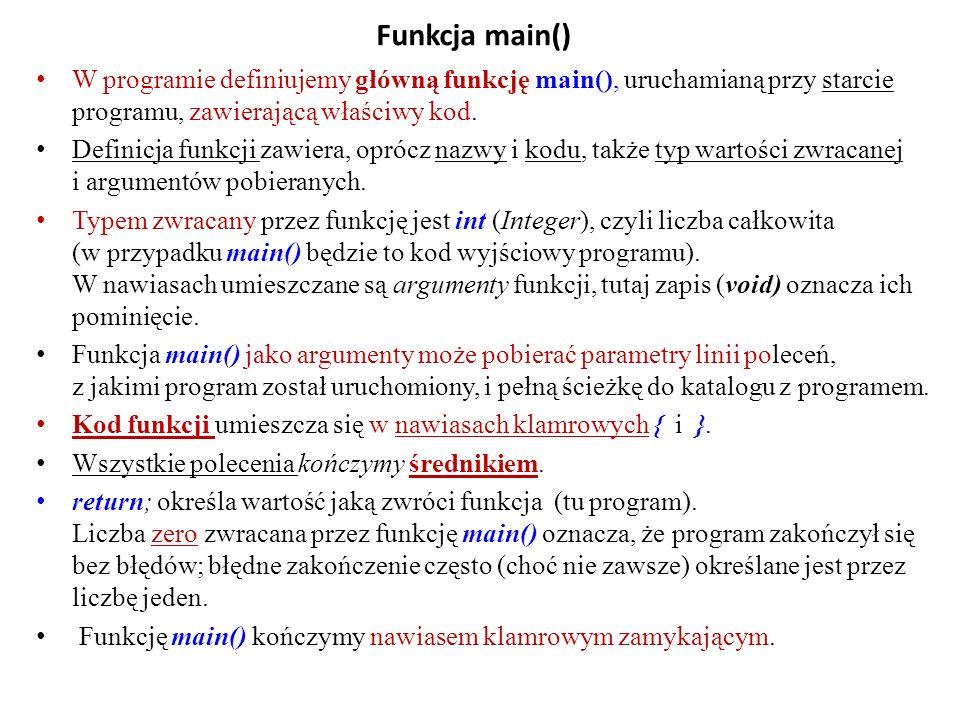 Funkcja main() W programie definiujemy główną funkcję main(), uruchamianą przy starcie programu, zawierającą właściwy kod. Definicja funkcji zawiera,